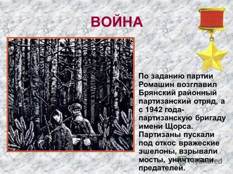 ВОЙНА По заданию партии Ромашин возглавил Брянский районный партизанский отряд, а с 1942 года- партизанскую бригаду имени Щорса. Партизаны пускали под откос вражеские эшелоны, взрывали мосты, уничтожали предателей.