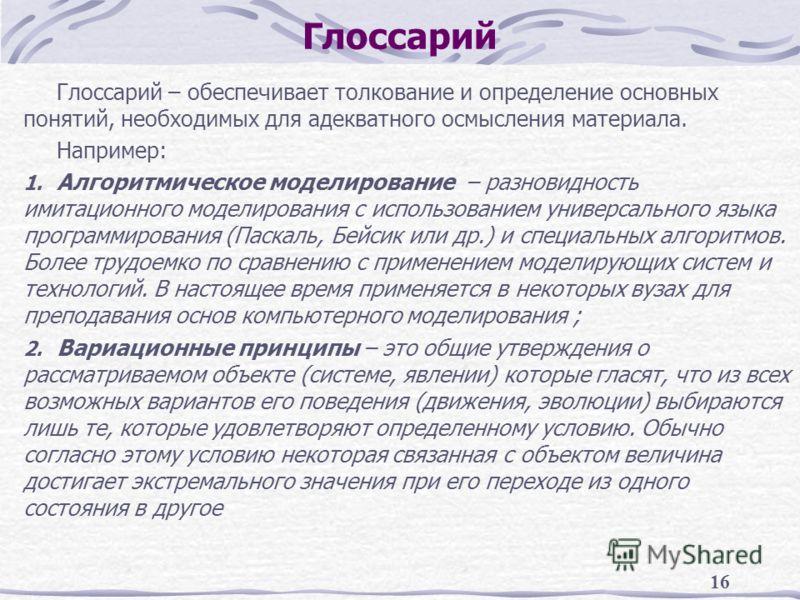 16 Глоссарий Глоссарий – обеспечивает толкование и определение основных понятий, необходимых для адекватного осмысления материала. Например: 1. Алгоритмическое моделирование – разновидность имитационного моделирования с использованием универсального