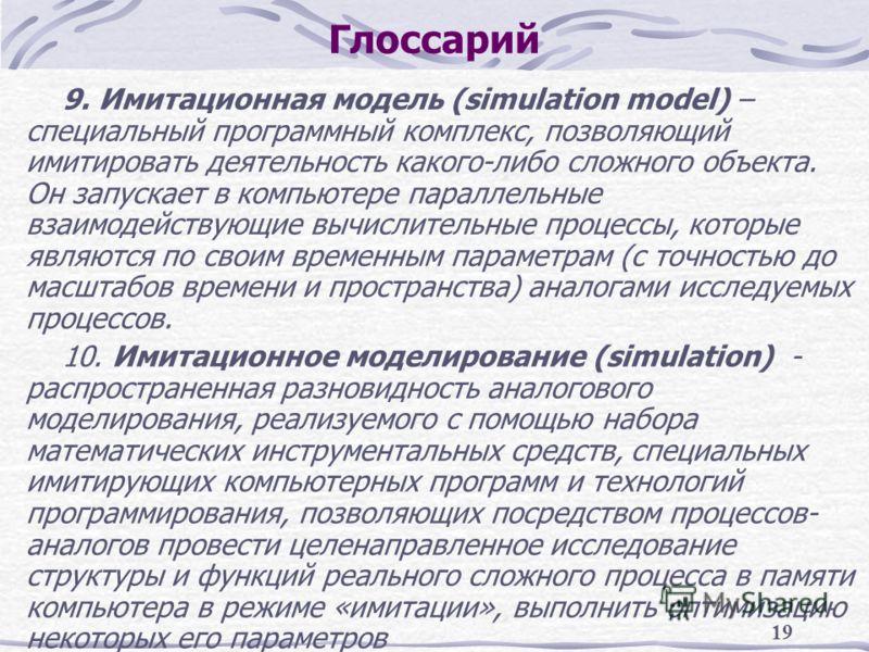 19 Глоссарий 9. Имитационная модель (simulation model) – специальный программный комплекс, позволяющий имитировать деятельность какого-либо сложного объекта. Он запускает в компьютере параллельные взаимодействующие вычислительные процессы, которые яв