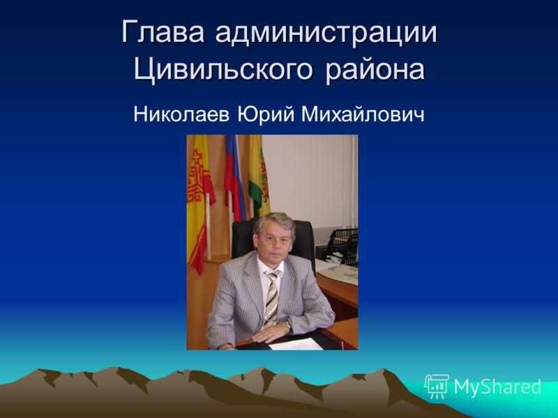 Глава администрации Цивильского района Николаев Юрий Михайлович