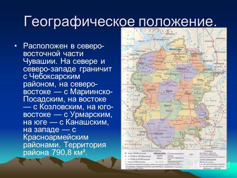 Географическое положение. Географическое положение. Расположен в северо- восточной части Чувашии. На севере и северо-западе граничит с Чебоксарским районом, на северо- востоке с Мариинско- Посадским, на востоке с Козловским, на юго- востоке с Урмарск