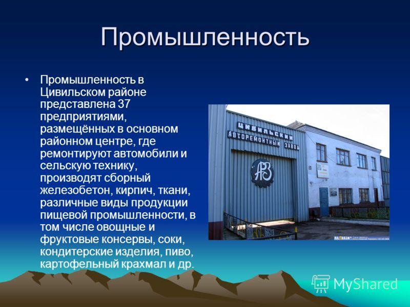 Промышленность Промышленность в Цивильском районе представлена 37 предприятиями, размещённых в основном районном центре, где ремонтируют автомобили и сельскую технику, производят сборный железобетон, кирпич, ткани, различные виды продукции пищевой пр