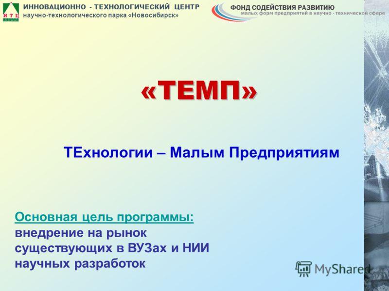ИННОВАЦИОННО - ТЕХНОЛОГИЧЕСКИЙ ЦЕНТР научно-технологического парка «Новосибирск» «ТЕМП» ТЕхнологии – Малым Предприятиям Основная цель программы: внедрение на рынок существующих в ВУЗах и НИИ научных разработок