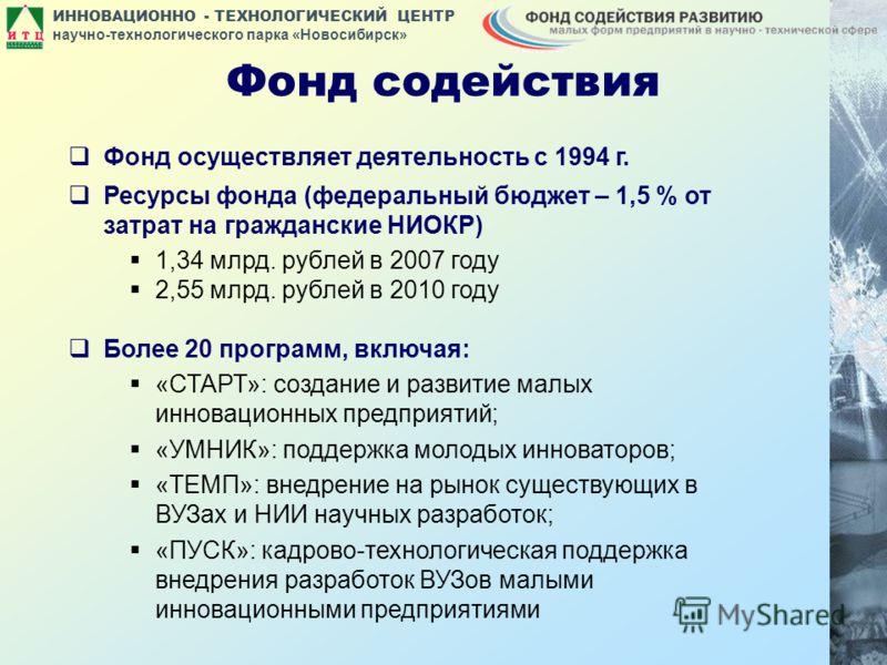 ИННОВАЦИОННО - ТЕХНОЛОГИЧЕСКИЙ ЦЕНТР научно-технологического парка «Новосибирск» Фонд содействия Фонд осуществляет деятельность с 1994 г. Ресурсы фонда (федеральный бюджет – 1,5 % от затрат на гражданские НИОКР) 1,34 млрд. рублей в 2007 году 2,55 млр