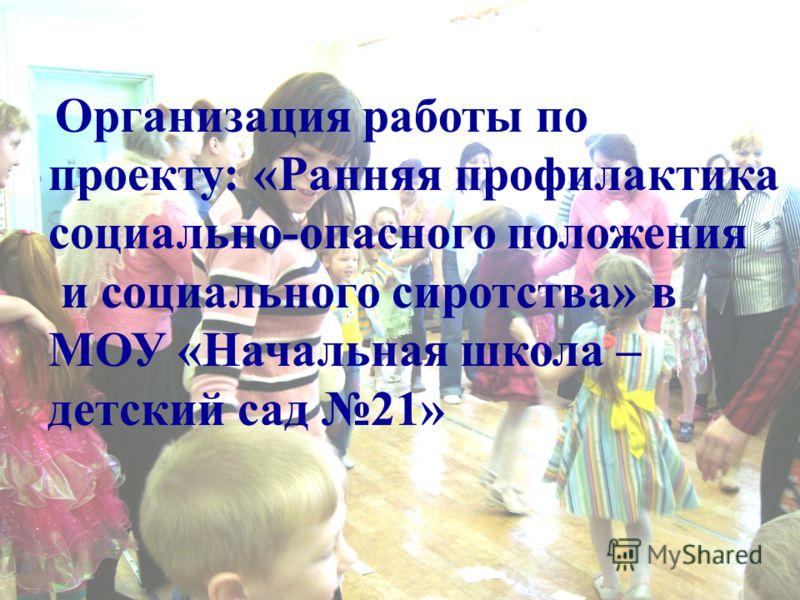 Организация работы по проекту: «Ранняя профилактика социально-опасного положения и социального сиротства» в МОУ «Начальная школа – детский сад 21»