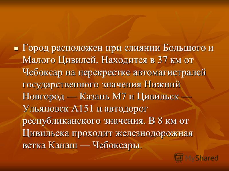 Город расположен при слиянии Большого и Малого Цивилей. Находится в 37 км от Чебоксар на перекрестке автомагистралей государственного значения Нижний Новгород Казань M7 и Цивильск Ульяновск A151 и автодорог республиканского значения. В 8 км от Цивиль