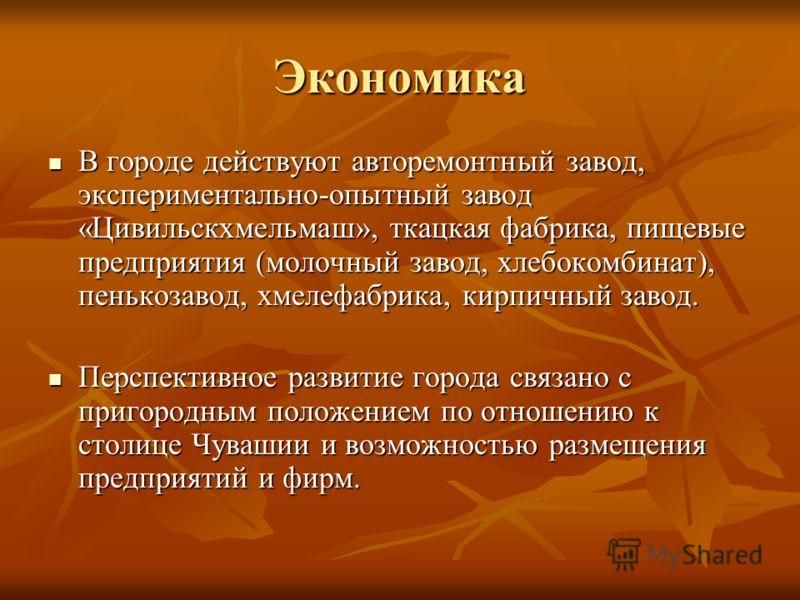 Экономика В городе действуют авторемонтный завод, экспериментально-опытный завод «Цивильскхмельмаш», ткацкая фабрика, пищевые предприятия (молочный завод, хлебокомбинат), пенькозавод, хмелефабрика, кирпичный завод. В городе действуют авторемонтный за