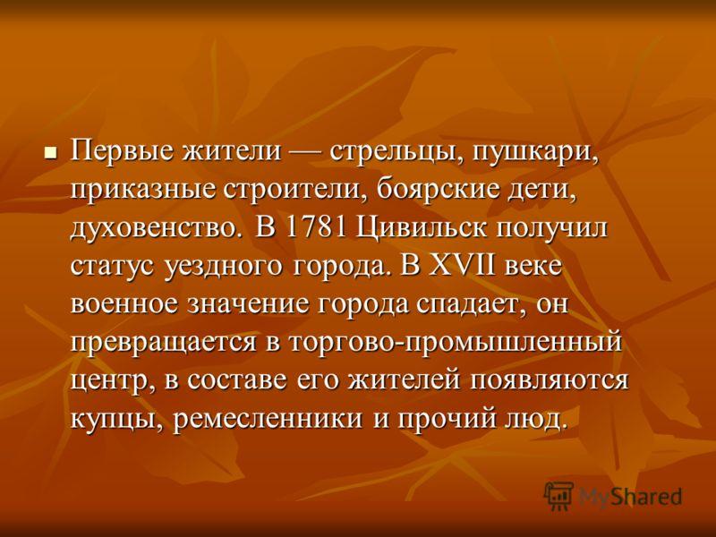 Первые жители стрельцы, пушкари, приказные строители, боярские дети, духовенство. В 1781 Цивильск получил статус уездного города. В XVII веке военное значение города спадает, он превращается в торгово-промышленный центр, в составе его жителей появляю