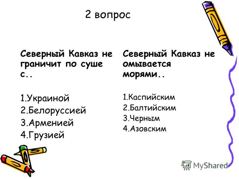2 вопрос Северный Кавказ не граничит по суше с.. 1.Украиной 2.Белоруссией 3.Арменией 4.Грузией Северный Кавказ не омывается морями.. 1.Каспийским 2.Балтийским 3.Черным 4.Азовским