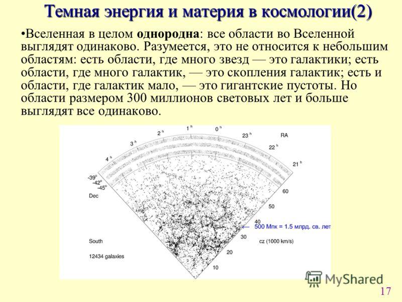 17 Вселенная в целом однородна: все области во Вселенной выглядят одинаково. Разумеется, это не относится к небольшим областям: есть области, где много звезд это галактики; есть области, где много галактик, это скопления галактик; есть и области, где