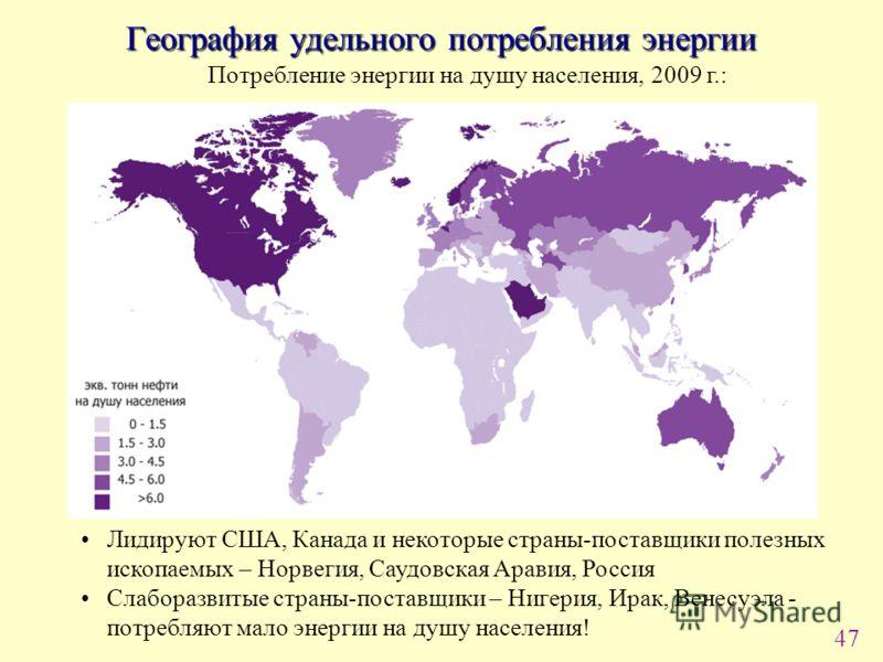 47 География удельного потребления энергии Потребление энергии на душу населения, 2009 г.: Лидируют США, Канада и некоторые страны-поставщики полезных ископаемых – Норвегия, Саудовская Аравия, Россия Слаборазвитые страны-поставщики – Нигерия, Ирак, В