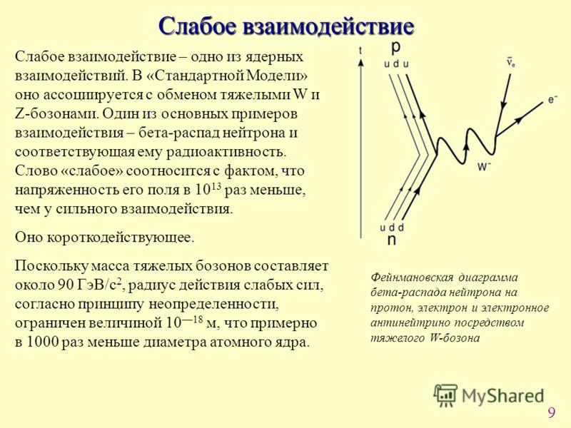 9 Слабое взаимодействие Слабое взаимодействие – одно из ядерных взаимодействий. В «Стандартной Модели» оно ассоциируется с обменом тяжелыми W и Z-бозонами. Один из основных примеров взаимодействия – бета-распад нейтрона и соответствующая ему радиоакт