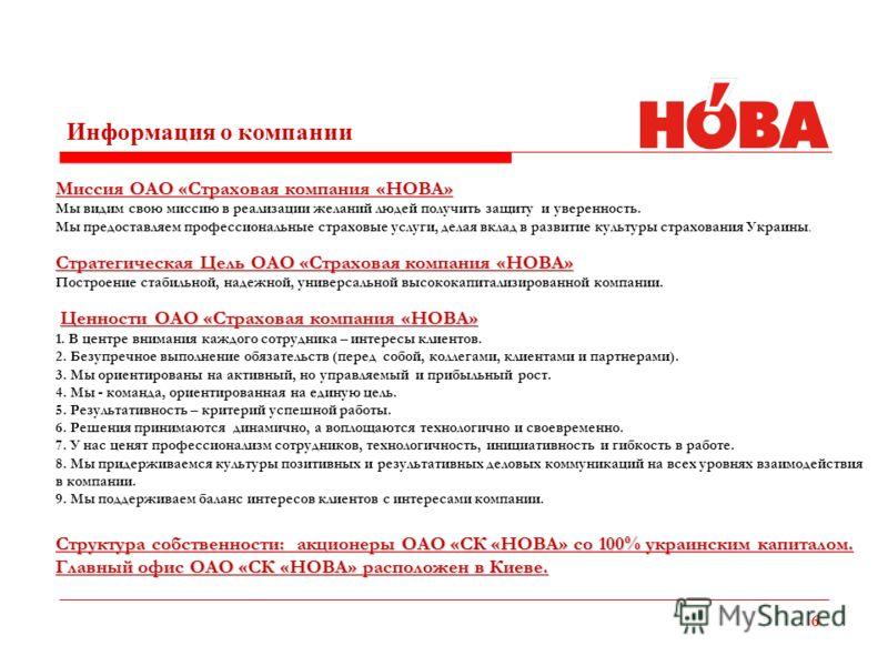 6 Информация о компании Миссия ОАО «Страховая компания «НОВА» Мы видим свою миссию в реализации желаний людей получить защиту и уверенность. Мы предоставляем профессиональные страховые услуги, делая вклад в развитие культуры страхования Украины. Стра