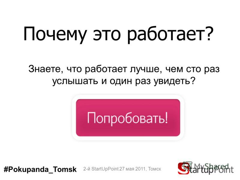 Почему это работает? 2-й StartUpPoint 27 мая 2011, Томск Знаете, что работает лучше, чем сто раз услышать и один раз увидеть? #Pokupanda_Tomsk