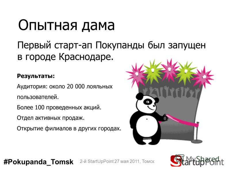 Опытная дама 2-й StartUpPoint 27 мая 2011, Томск Результаты: Аудитория: около 20 000 лояльных пользователей. Более 100 проведенных акций. Отдел активных продаж. Открытие филиалов в других городах. Первый старт-ап Покупанды был запущен в городе Красно