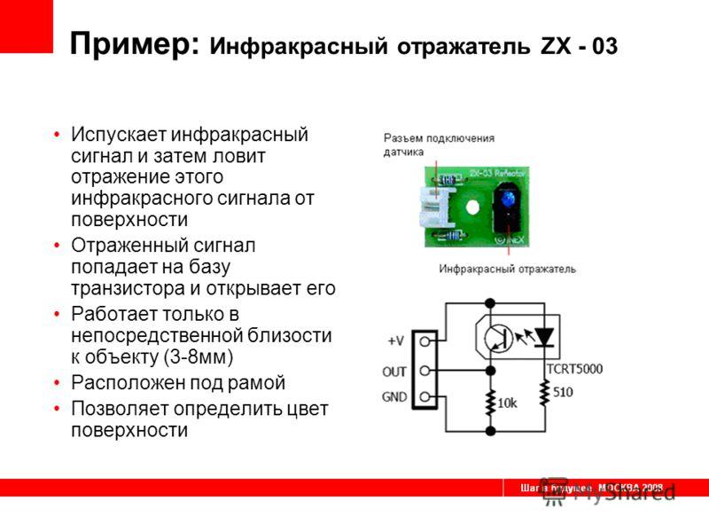 Пример: Инфракрасный отражатель ZX - 03 Испускает инфракрасный сигнал и затем ловит отражение этого инфракрасного сигнала от поверхности Отраженный сигнал попадает на базу транзистора и открывает его Работает только в непосредственной близости к объе