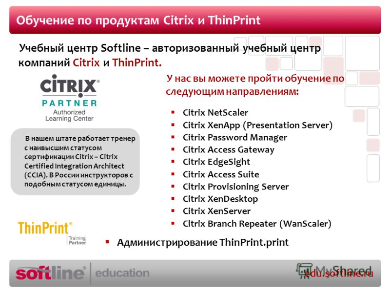 edu.softline.ru Обучение по продуктам Citrix и ThinPrint Citrix NetScaler Citrix XenApp (Presentation Server) Citrix Password Manager Citrix Access Gateway Citrix EdgeSight Citrix Access Suite Citrix Provisioning Server Citrix XenDesktop Citrix XenSe