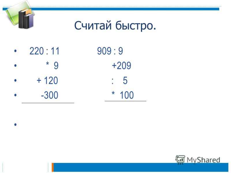 Считай быстро. 220 : 11 909 : 9 * 9 +209 + 120 : 5 -300 * 100
