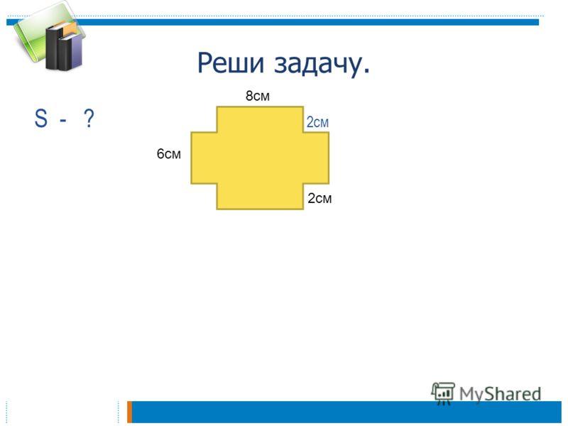 Реши задачу. S - ? 2см 6см 2см 8см