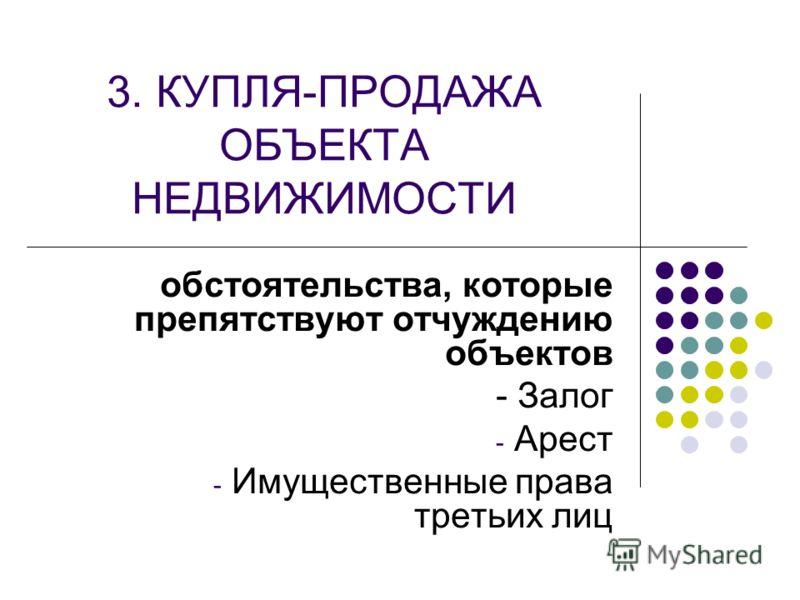 3. КУПЛЯ-ПРОДАЖА ОБЪЕКТА НЕДВИЖИМОСТИ обстоятельства, которые препятствуют отчуждению объектов - Залог - Арест - Имущественные права третьих лиц