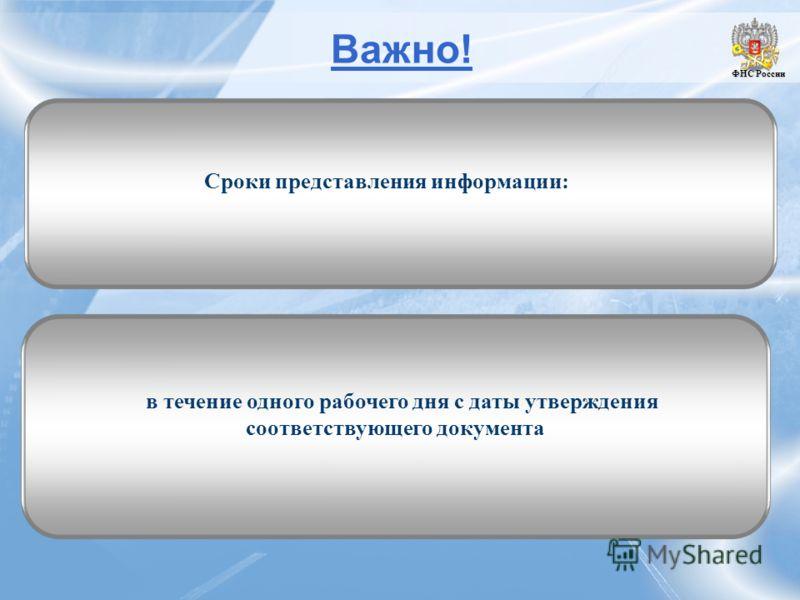 Важно! ФНС России ФНС России Сроки представления информации: в течение одного рабочего дня с даты утверждения соответствующего документа