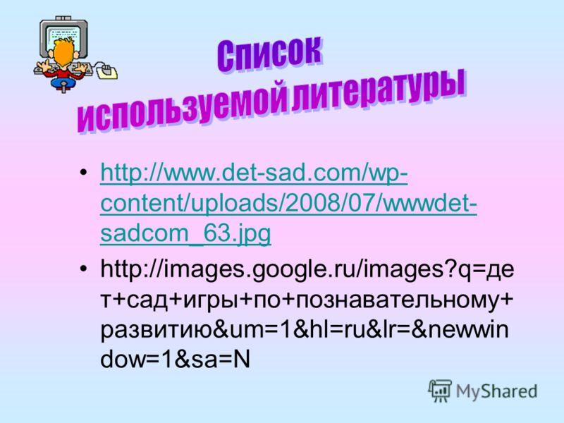 http://www.det-sad.com/wp- content/uploads/2008/07/wwwdet- sadcom_63.jpghttp://www.det-sad.com/wp- content/uploads/2008/07/wwwdet- sadcom_63.jpg http://images.google.ru/images?q=де т+сад+игры+по+познавательному+ развитию&um=1&hl=ru&lr=&newwin dow=1&s