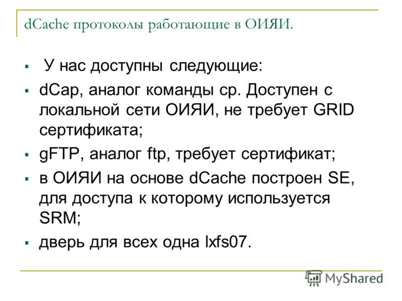 dCache протоколы работающие в ОИЯИ. У нас доступны следующие: dCap, аналог команды cp. Доступен с локальной сети ОИЯИ, не требует GRID сертификата; gFTP, аналог ftp, требует сертификат; в ОИЯИ на основе dCache построен SE, для доступа к которому испо