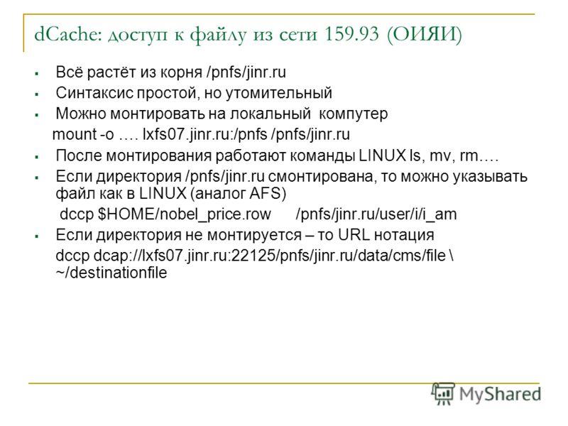 dCache: доступ к файлу из сети 159.93 (ОИЯИ) Всё растёт из корня /pnfs/jinr.ru Синтаксис простой, но утомительный Можно монтировать на локальный компутер mount -o …. lxfs07.jinr.ru:/pnfs /pnfs/jinr.ru После монтирования работают команды LINUX ls, mv,