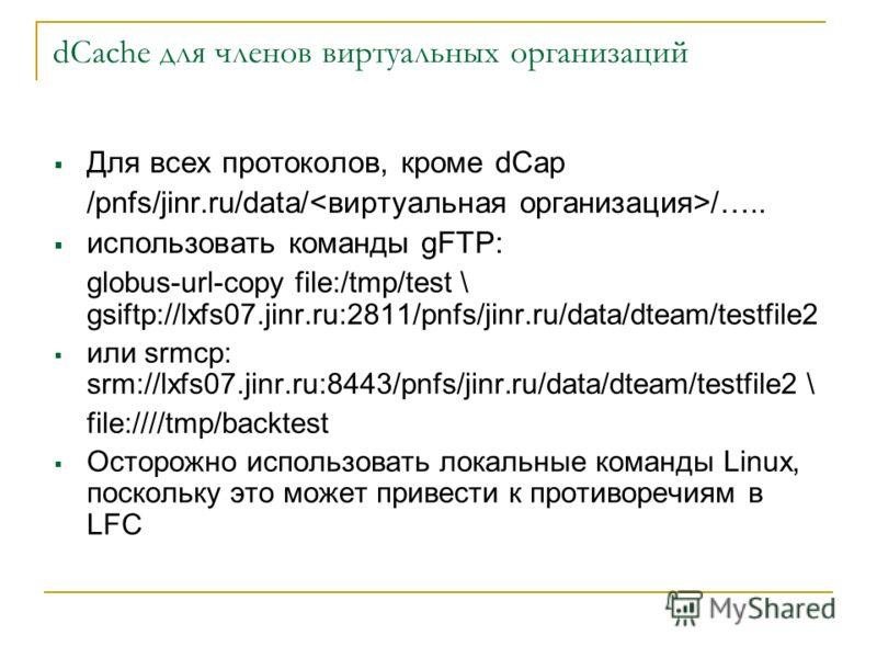dCache для членов виртуальных организаций Для всех протоколов, кроме dСар /pnfs/jinr.ru/data/ /….. использовать команды gFTP: globus-url-copy file:/tmp/test \ gsiftp://lxfs07.jinr.ru:2811/pnfs/jinr.ru/data/dteam/testfile2 или srmcp: srm://lxfs07.jinr