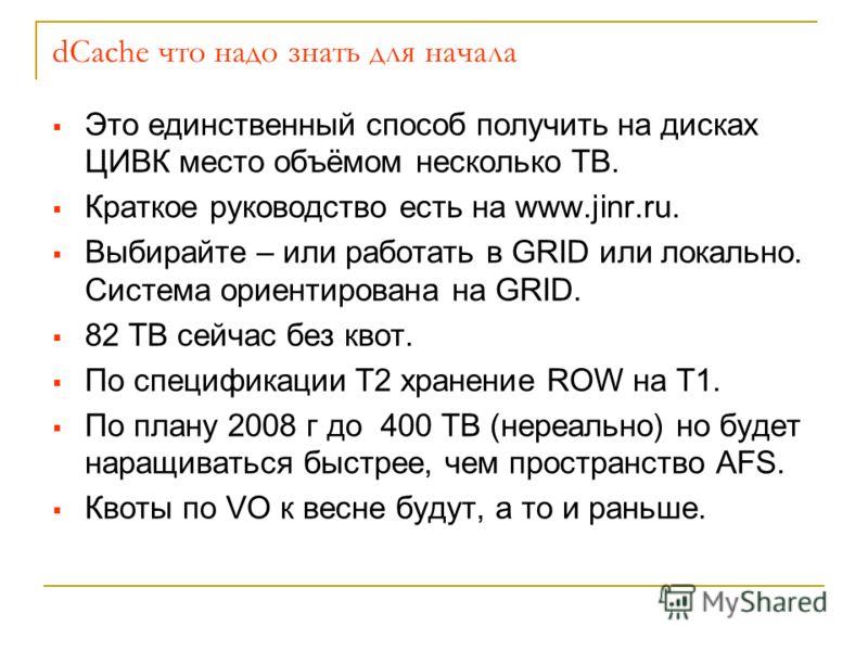 dCache что надо знать для начала Это единственный способ получить на дисках ЦИВК место объёмом несколько ТB. Краткое руководство есть на www.jinr.ru. Выбирайте – или работать в GRID или локально. Система ориентирована на GRID. 82 ТB сейчас без квот.