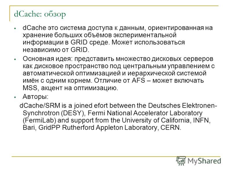 dCache: обзор dCache это система доступа к данным, ориентированная на хранение больших объёмов экспериментальной информации в GRID среде. Может использоваться независимо от GRID. Основная идея: представить множество дисковых серверов как дисковое про