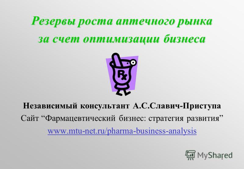 1 Резервы роста аптечного рынка за счет оптимизации бизнеса Независимый консультант А.С.Славич-Приступа Сайт Фармацевтический бизнес: стратегия развития www.mtu-net.ru/pharma-business-analysis