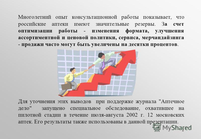 2 Многолетний опыт консультационной работы показывает, что российские аптеки имеют значительные резервы. За счет оптимизации работы - изменения формата, улучшения ассортиментной и ценовой политики, сервиса, мерчандайзинга - продажи часто могут быть у