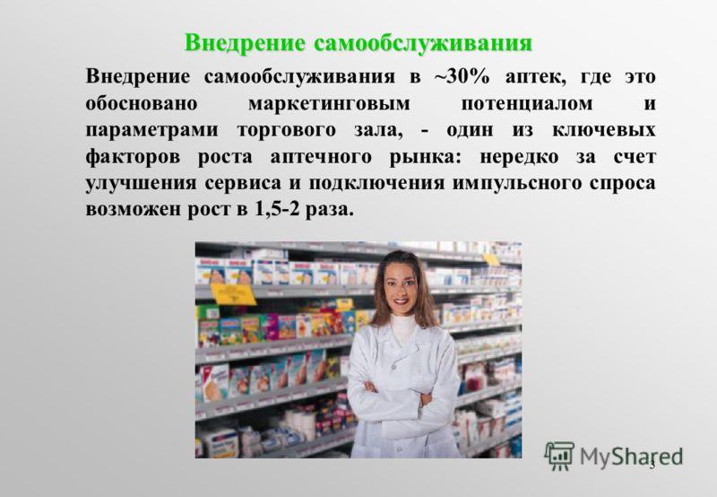 3 Внедрение самообслуживания Внедрение самообслуживания в ~30% аптек, где это обосновано маркетинговым потенциалом и параметрами торгового зала, - один из ключевых факторов роста аптечного рынка: нередко за счет улучшения сервиса и подключения импуль