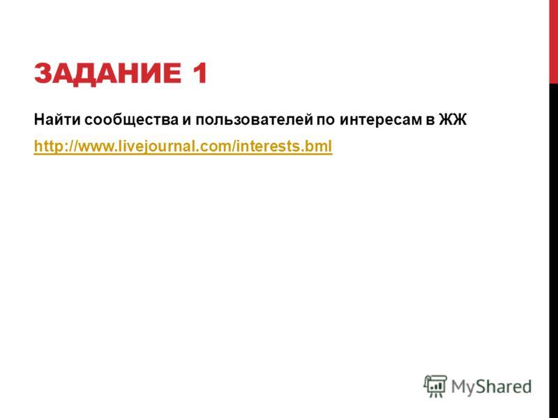 ЗАДАНИЕ 1 Найти сообщества и пользователей по интересам в ЖЖ http://www.livejournal.com/interests.bml