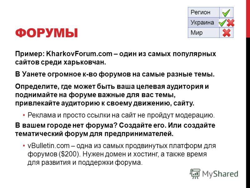 ФОРУМЫ Пример: KharkovForum.com – один из самых популярных сайтов среди харьковчан. В Уанете огромное к-во форумов на самые разные темы. Определите, где может быть ваша целевая аудитория и поднимайте на форуме важные для вас темы, привлекайте аудитор