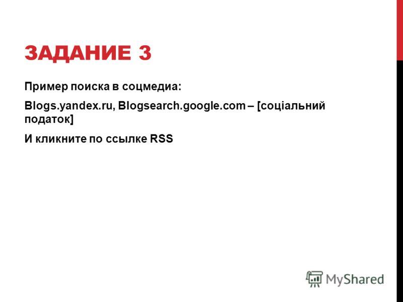 ЗАДАНИЕ 3 Пример поиска в соцмедиа: Blogs.yandex.ru, Blogsearch.google.com – [соціальний податок] И кликните по ссылке RSS