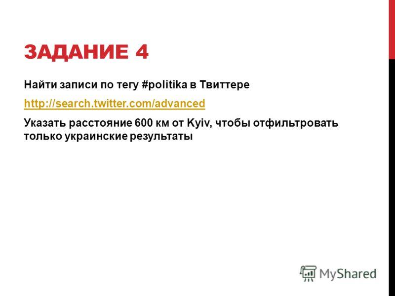 ЗАДАНИЕ 4 Найти записи по тегу #politika в Твиттере http://search.twitter.com/advanced Указать расстояние 600 км от Kyiv, чтобы отфильтровать только украинские результаты