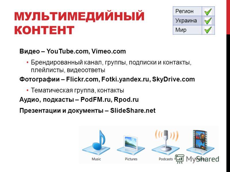 МУЛЬТИМЕДИЙНЫЙ КОНТЕНТ Регион Украина Мир Видео – YouTube.com, Vimeo.com Брендированный канал, группы, подписки и контакты, плейлисты, видеоответы Фотографии – Flickr.com, Fotki.yandex.ru, SkyDrive.com Тематическая группа, контакты Аудио, подкасты –