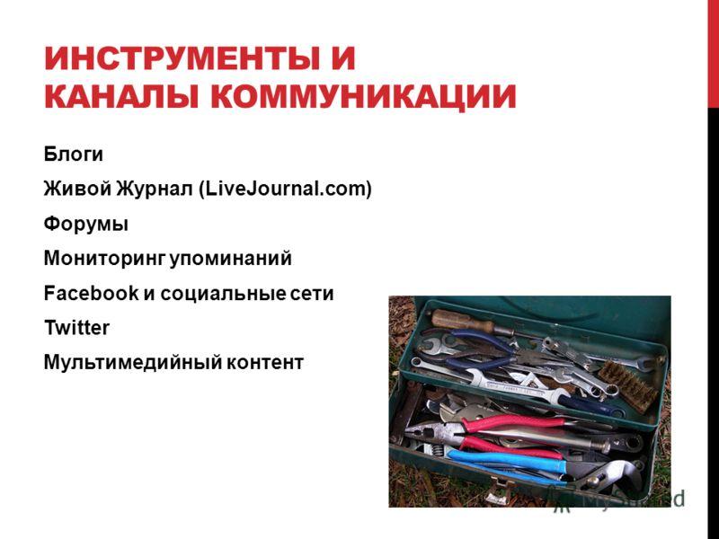 ИНСТРУМЕНТЫ И КАНАЛЫ КОММУНИКАЦИИ Блоги Живой Журнал (LiveJournal.com) Форумы Мониторинг упоминаний Facebook и социальные сети Twitter Мультимедийный контент