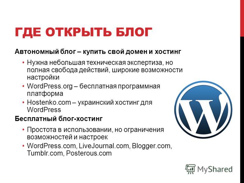 ГДЕ ОТКРЫТЬ БЛОГ Автономный блог – купить свой домен и хостинг Нужна небольшая техническая экспертиза, но полная свобода действий, широкие возможности настройки WordPress.org – бесплатная программная платформа Hostenko.com – украинский хостинг для Wo