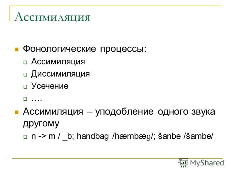 Ассимиляция Фонологические процессы: Ассимиляция Диссимиляция Усечение …. Ассимиляция – уподобление одного звука другому n -> m / _b; handbag /hæmbæ ɡ /; šanbe /šambe/