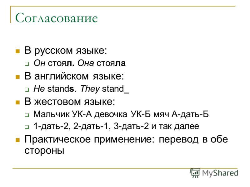 Согласование В русском языке: Он стоял. Она стояла В английском языке: He stands. They stand_ В жестовом языке: Мальчик УК-А девочка УК-Б мяч A-дать-Б 1-дать-2, 2-дать-1, 3-дать-2 и так далее Практическое применение: перевод в обе стороны