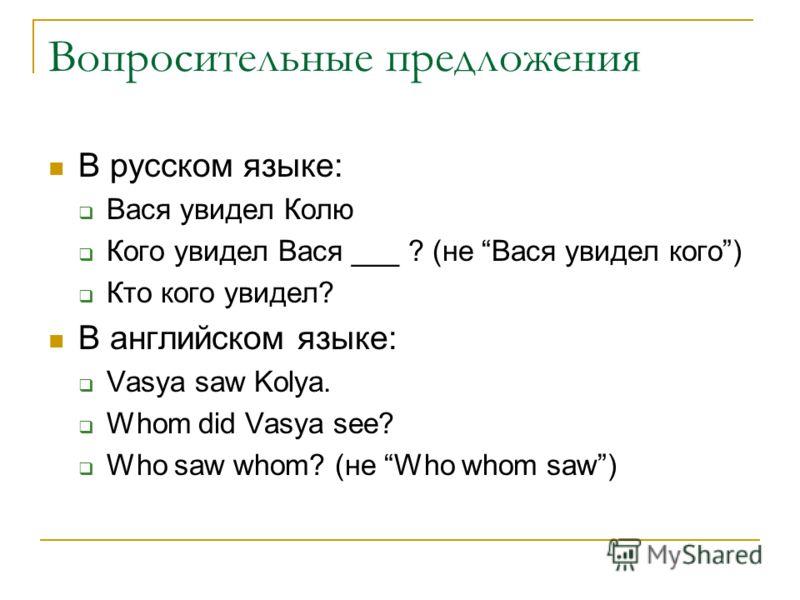 Вопросительные предложения В русском языке: Вася увидел Колю Кого увидел Вася ___ ? (не Вася увидел кого) Кто кого увидел? В английском языке: Vasya s