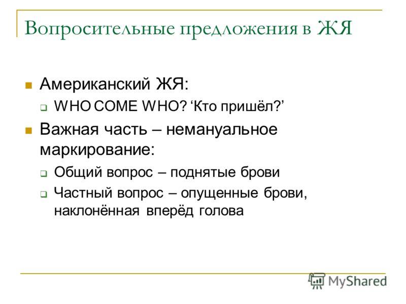 Вопросительные предложения в ЖЯ Американский ЖЯ: WHO COME WHO? Кто пришёл? Важная часть – немануальное маркирование: Общий вопрос – поднятые брови Частный вопрос – опущенные брови, наклонённая вперёд голова