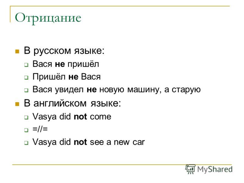 Отрицание В русском языке: Вася не пришёл Пришёл не Вася Вася увидел не новую машину, а старую В английском языке: Vasya did not come =//= Vasya did n