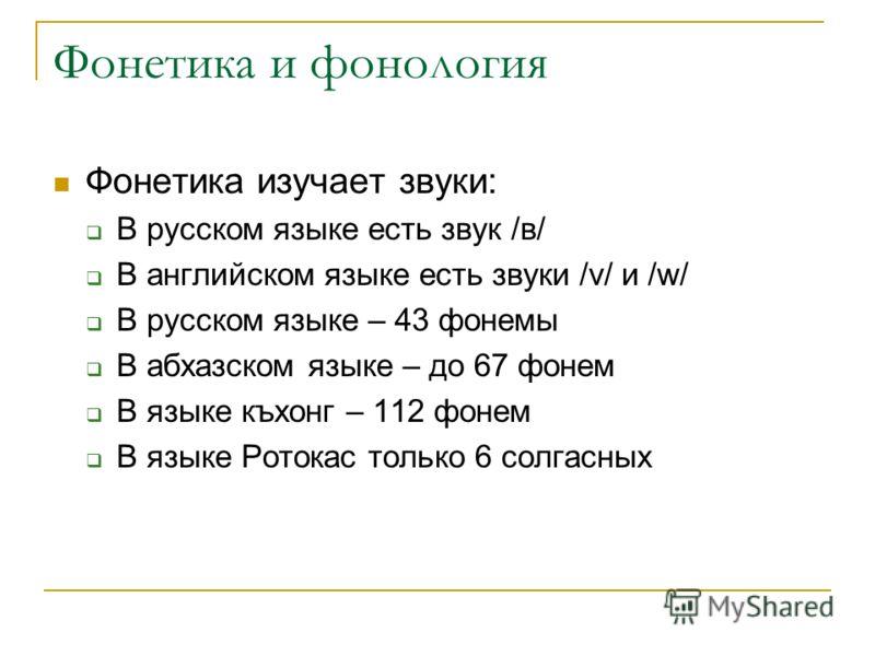 Фонетика и фонология Фонетика изучает звуки: В русском языке есть звук /в/ В английском языке есть звуки /v/ и /w/ В русском языке – 43 фонемы В абхазском языке – до 67 фонем В языке къхонг – 112 фонем В языке Ротокас только 6 солгасных