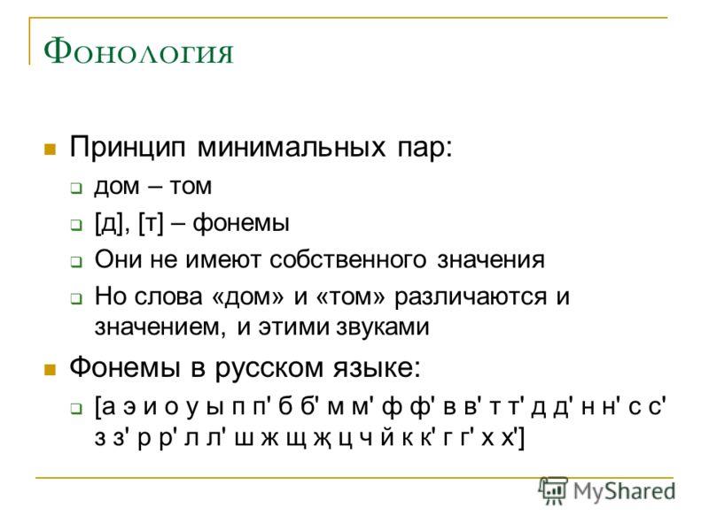 Фонология Принцип минимальных пар: дом – том [д], [т] – фонемы Они не имеют собственного значения Но слова «дом» и «том» различаются и значением, и этими звуками Фонемы в русском языке: [а э и о у ы п п' б б' м м' ф ф' в в' т т' д д' н н' с с' з з' р
