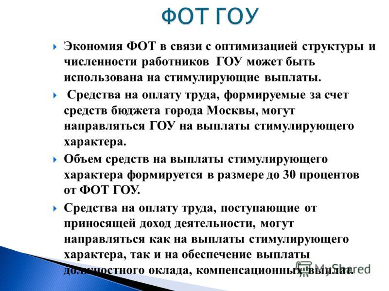 Экономия ФОТ в связи с оптимизацией структуры и численности работников ГОУ может быть использована на стимулирующие выплаты. Средства на оплату труда, формируемые за счет средств бюджета города Москвы, могут направляться ГОУ на выплаты стимулирующего