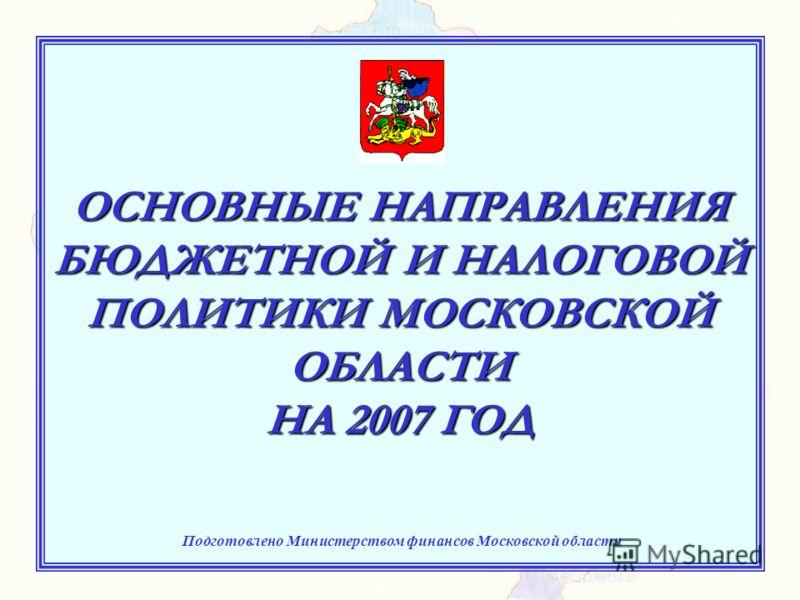 ОСНОВНЫЕ НАПРАВЛЕНИЯ БЮДЖЕТНОЙ И НАЛОГОВОЙ ПОЛИТИКИ МОСКОВСКОЙ ОБЛАСТИ НА 2007 ГОД Подготовлено Министерством финансов Московской области